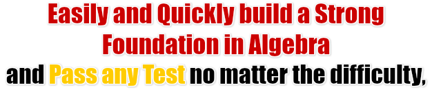 Easily and Quickly build a Strong Foundation in Algebraand Pass any Test no matter the difficulty,